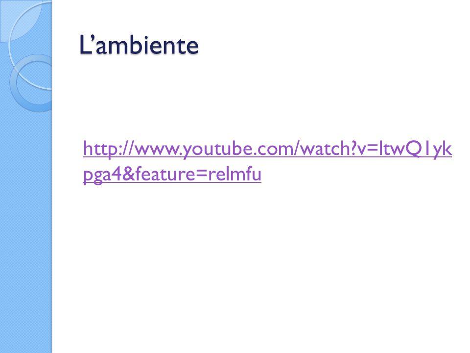 L'ambiente http://www.youtube.com/watch?v=ltwQ1yk pga4&feature=relmfu