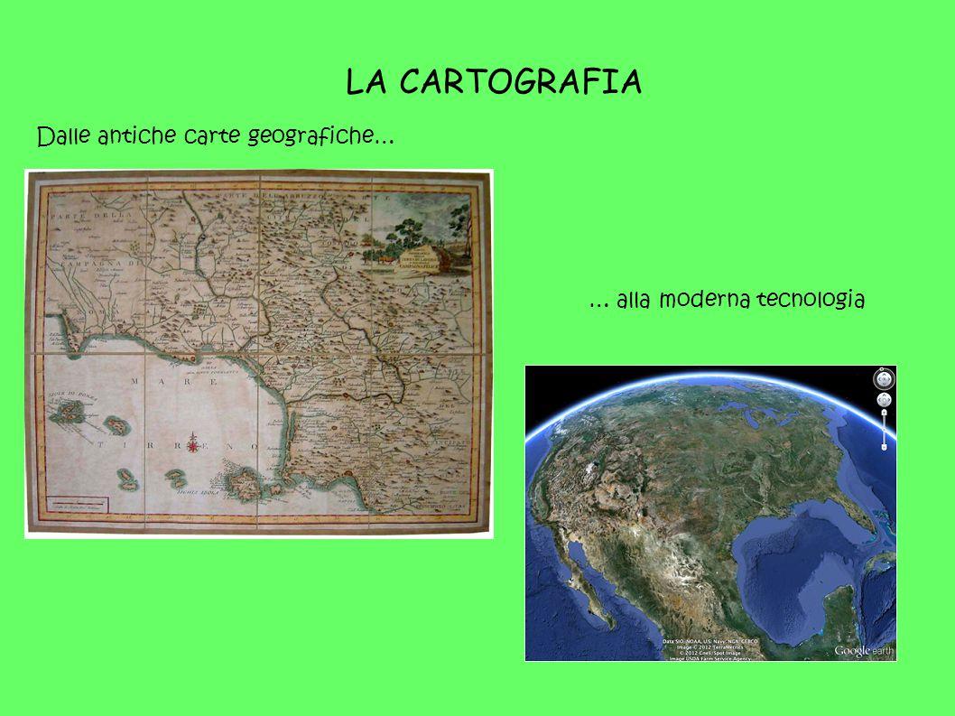 LA CARTOGRAFIA Dalle antiche carte geografiche… … alla moderna tecnologia