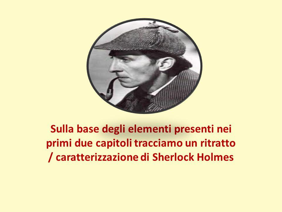 Sulla base degli elementi presenti nei primi due capitoli tracciamo un ritratto / caratterizzazione di Sherlock Holmes