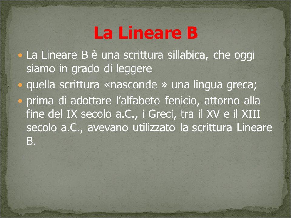 La Lineare B La Lineare B è una scrittura sillabica, che oggi siamo in grado di leggere quella scrittura «nasconde » una lingua greca; prima di adotta