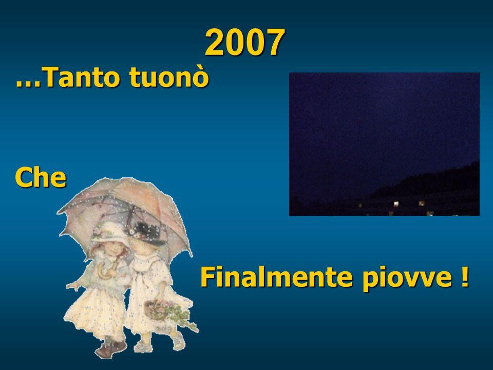 2007 …Tanto tuonò Che Finalmente piovve ! Finalmente piovve !