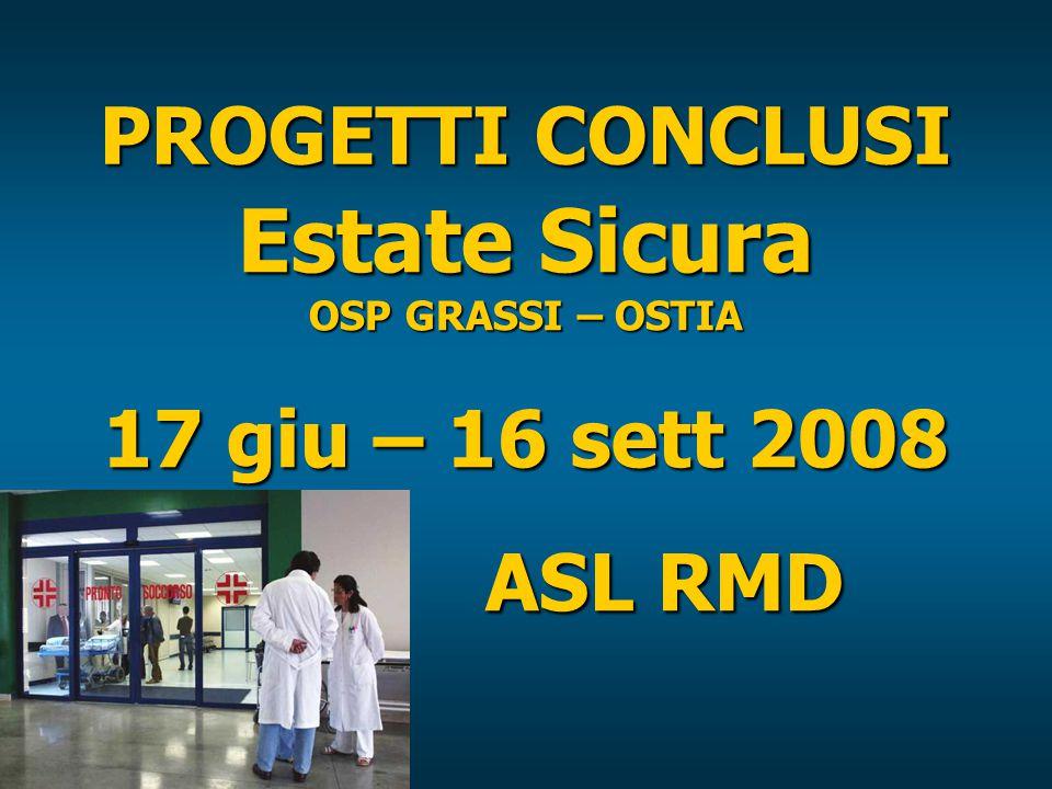 PROGETTI CONCLUSI Estate Sicura OSP GRASSI – OSTIA 17 giu – 16 sett 2008 ASL RMD ASL RMD