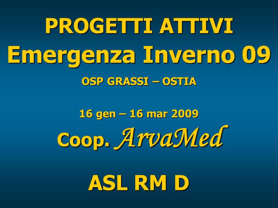 PROGETTI ATTIVI Emergenza Inverno 09 OSP GRASSI – OSTIA 16 gen – 16 mar 2009 Coop. ArvaMed ASL RM D