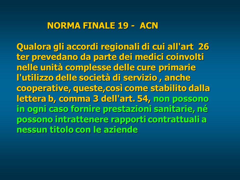 NORMA FINALE 19 - ACN Qualora gli accordi regionali di cui all art 26 ter prevedano da parte dei medici coinvolti nelle unità complesse delle cure primarie l utilizzo delle società di servizio, anche cooperative, queste,così come stabilito dalla lettera b, comma 3 dell art.
