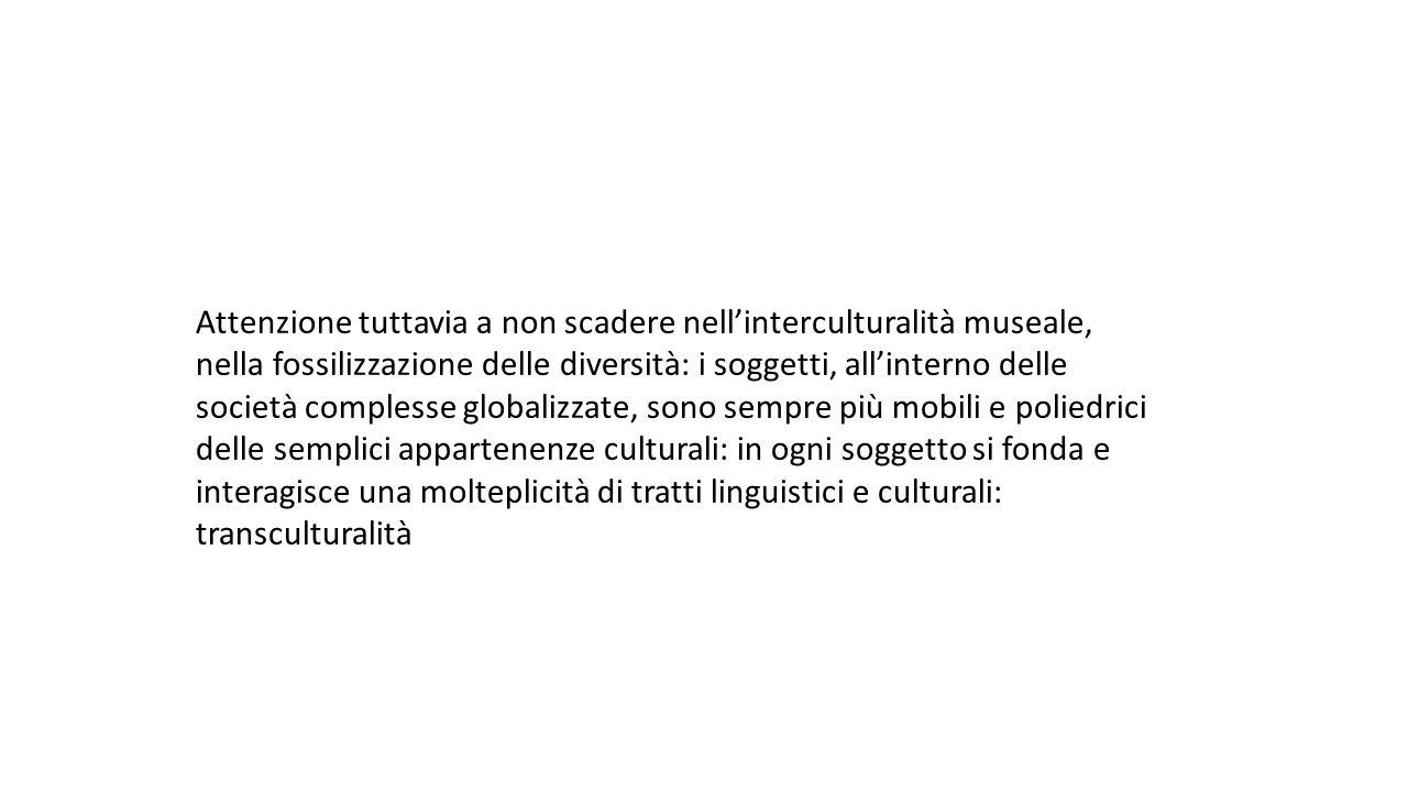 Attenzione tuttavia a non scadere nell'interculturalità museale, nella fossilizzazione delle diversità: i soggetti, all'interno delle società complesse globalizzate, sono sempre più mobili e poliedrici delle semplici appartenenze culturali: in ogni soggetto si fonda e interagisce una molteplicità di tratti linguistici e culturali: transculturalità