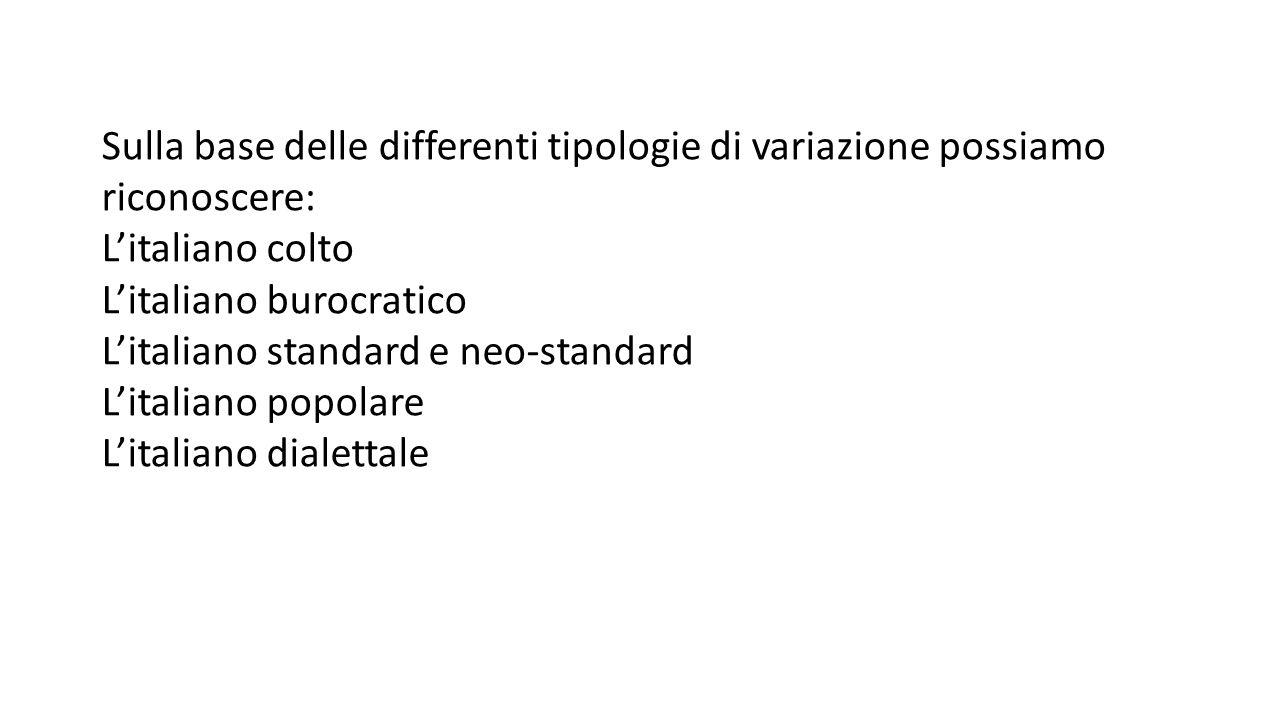 Sulla base delle differenti tipologie di variazione possiamo riconoscere: L'italiano colto L'italiano burocratico L'italiano standard e neo-standard L'italiano popolare L'italiano dialettale