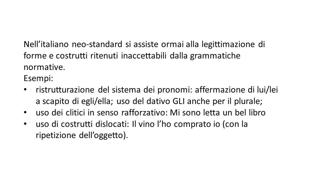 Nell'italiano neo-standard si assiste ormai alla legittimazione di forme e costrutti ritenuti inaccettabili dalla grammatiche normative.