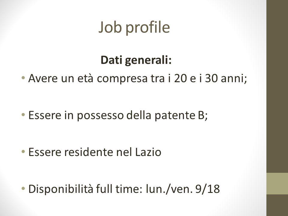 Job profile Dati generali: Avere un età compresa tra i 20 e i 30 anni; Essere in possesso della patente B; Essere residente nel Lazio Disponibilità fu