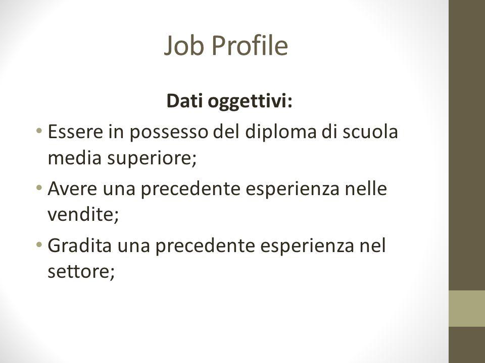Job Profile Dati oggettivi: Essere in possesso del diploma di scuola media superiore; Avere una precedente esperienza nelle vendite; Gradita una prece