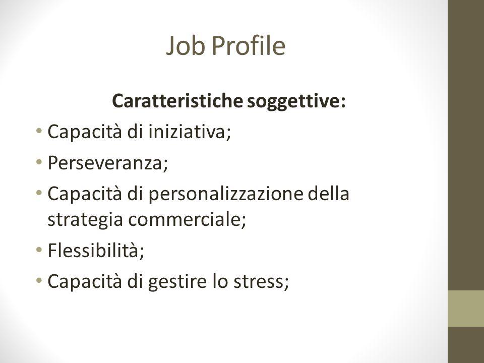 Job Profile Caratteristiche soggettive: Capacità di iniziativa; Perseveranza; Capacità di personalizzazione della strategia commerciale; Flessibilità;
