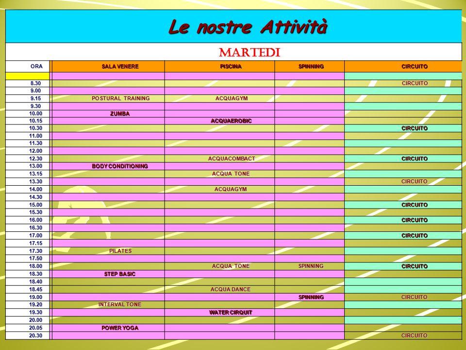 Le nostre Attività Le nostre Attività MERCOLEDI ORA SALA VENERE PISCINASPINNINGCIRCUITO 8.30 8.30 CIRCUITO 9.00 9.00 9.15 9.15 9.30 9.30 WATER CIRCUIT WATER CIRCUIT 9.45 9.45 GINNASTICA DOLCE 10.15 ACQUA TONE 10.30 CIRCUITO 11.00 11.30 12.00 12.30 ACQUAGYM CIRCUITO 13.00ZUMBA 13.15 ACQUATONE 13.30 CIRCUITO 14.00 ACQUAGYM 14.30 15.00 CIRCUITO 15.30 16.00 CIRCUITO 16.30 17.00 CIRCUITO 17.15 17.30 TOTAL BODY TOTAL BODY 17.50 18.00 ACQUACOMBATCIRCUITO 18.30 BODY PUMP 18.40 18.45 ACQUAGYM 19.00 SPINNINGCIRCUITO 19.20 FIT BOX 19.30 ACQUA TONE 20.00 SPINNING 20.05 PILATES 20.30 CIRCUITO 21.15