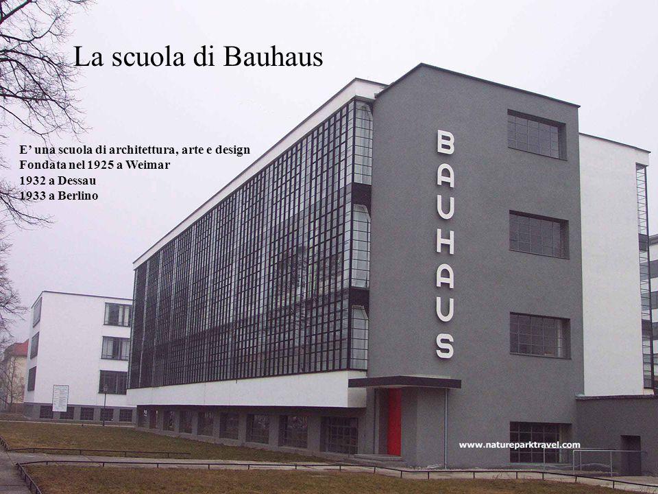 La scuola di Bauhaus E' una scuola di architettura, arte e design Fondata nel 1925 a Weimar 1932 a Dessau 1933 a Berlino