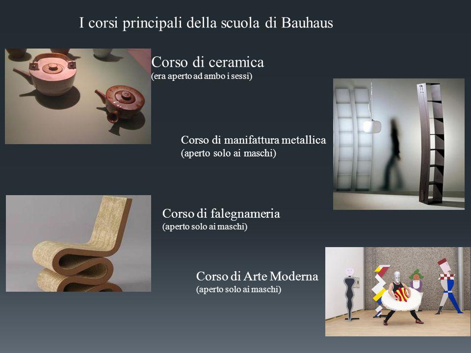 I corsi principali della scuola di Bauhaus Corso di ceramica (era aperto ad ambo i sessi) Corso di falegnameria (aperto solo ai maschi) Corso di Arte