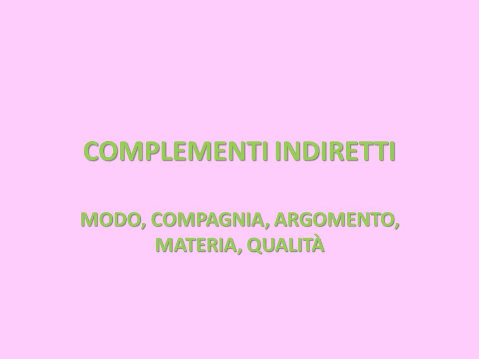 COMPLEMENTI INDIRETTI MODO, COMPAGNIA, ARGOMENTO, MATERIA, QUALITÀ