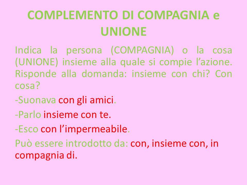 COMPLEMENTO DI COMPAGNIA e UNIONE Indica la persona (COMPAGNIA) o la cosa (UNIONE) insieme alla quale si compie l'azione. Risponde alla domanda: insie