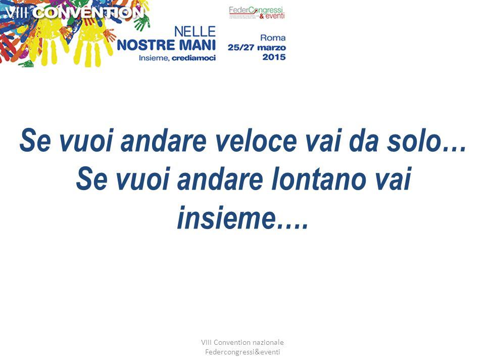VIII Convention nazionale Federcongressi&eventi Se vuoi andare veloce vai da solo… Se vuoi andare lontano vai insieme….