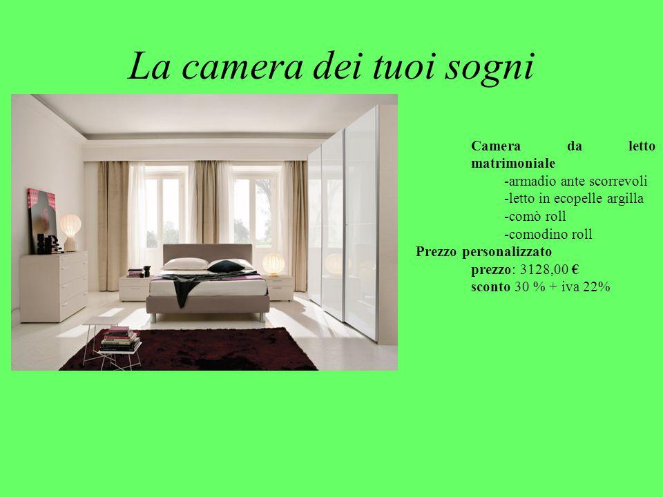 La camera dei tuoi sogni Camera da letto matrimoniale -armadio ante scorrevoli -letto in ecopelle argilla -comò roll -comodino roll Prezzo personalizzato prezzo: 3128,00 € sconto 30 % + iva 22%