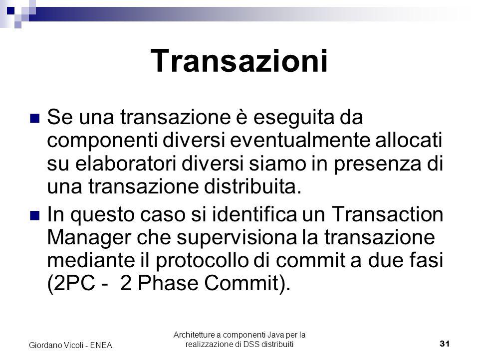Architetture a componenti Java per la realizzazione di DSS distribuiti31 Giordano Vicoli - ENEA Transazioni Se una transazione è eseguita da componenti diversi eventualmente allocati su elaboratori diversi siamo in presenza di una transazione distribuita.