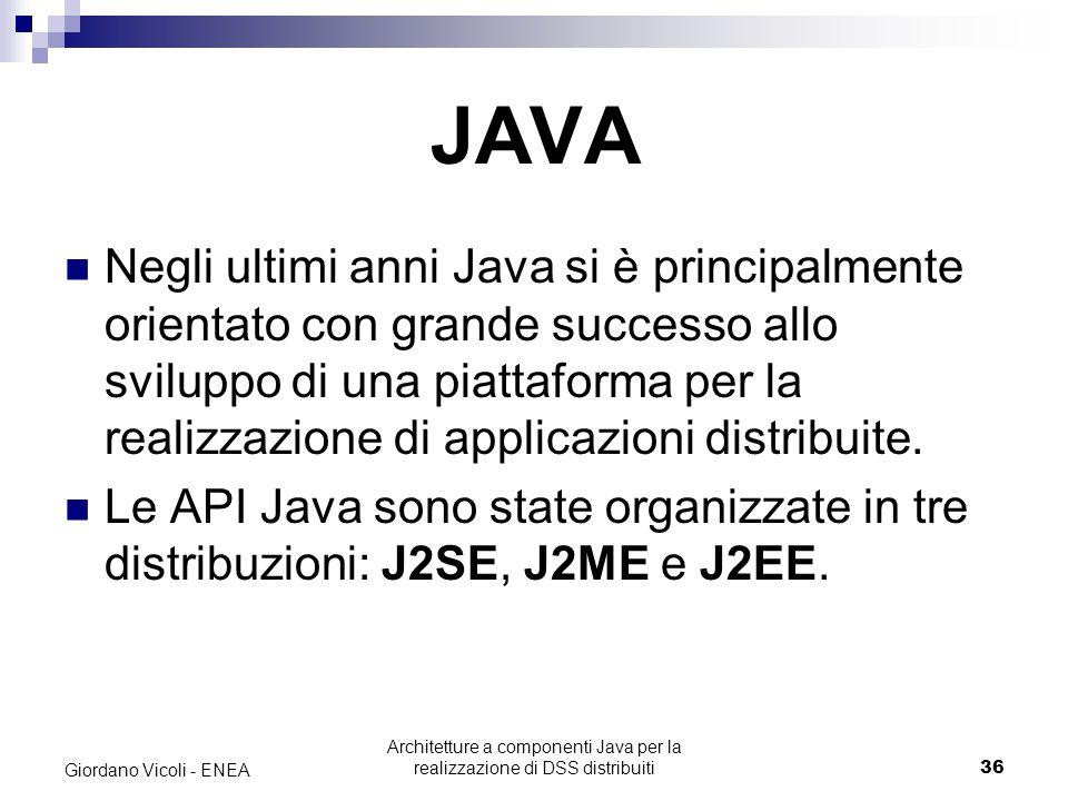 Architetture a componenti Java per la realizzazione di DSS distribuiti36 Giordano Vicoli - ENEA JAVA Negli ultimi anni Java si è principalmente orientato con grande successo allo sviluppo di una piattaforma per la realizzazione di applicazioni distribuite.
