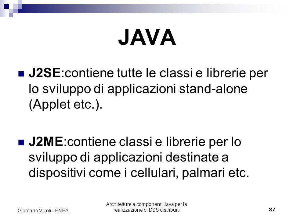 Architetture a componenti Java per la realizzazione di DSS distribuiti37 Giordano Vicoli - ENEA JAVA J2SE:contiene tutte le classi e librerie per lo sviluppo di applicazioni stand-alone (Applet etc.).