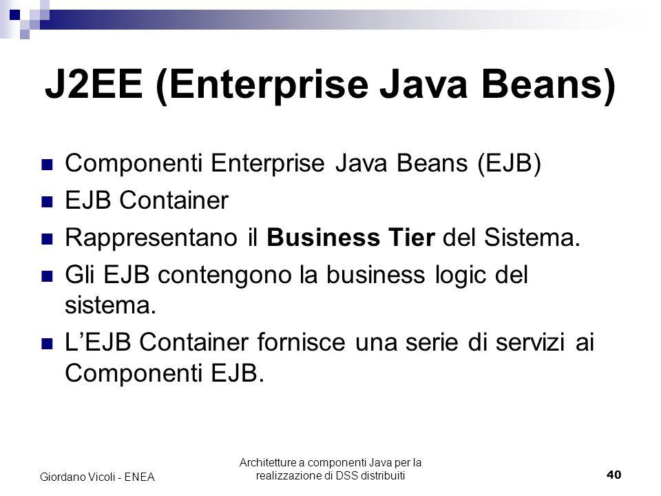 Architetture a componenti Java per la realizzazione di DSS distribuiti40 Giordano Vicoli - ENEA J2EE (Enterprise Java Beans) Componenti Enterprise Java Beans (EJB) EJB Container Rappresentano il Business Tier del Sistema.
