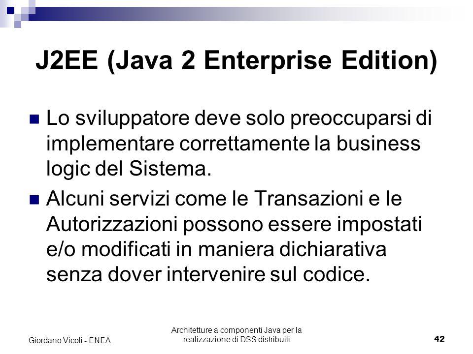 Architetture a componenti Java per la realizzazione di DSS distribuiti42 Giordano Vicoli - ENEA J2EE (Java 2 Enterprise Edition) Lo sviluppatore deve solo preoccuparsi di implementare correttamente la business logic del Sistema.