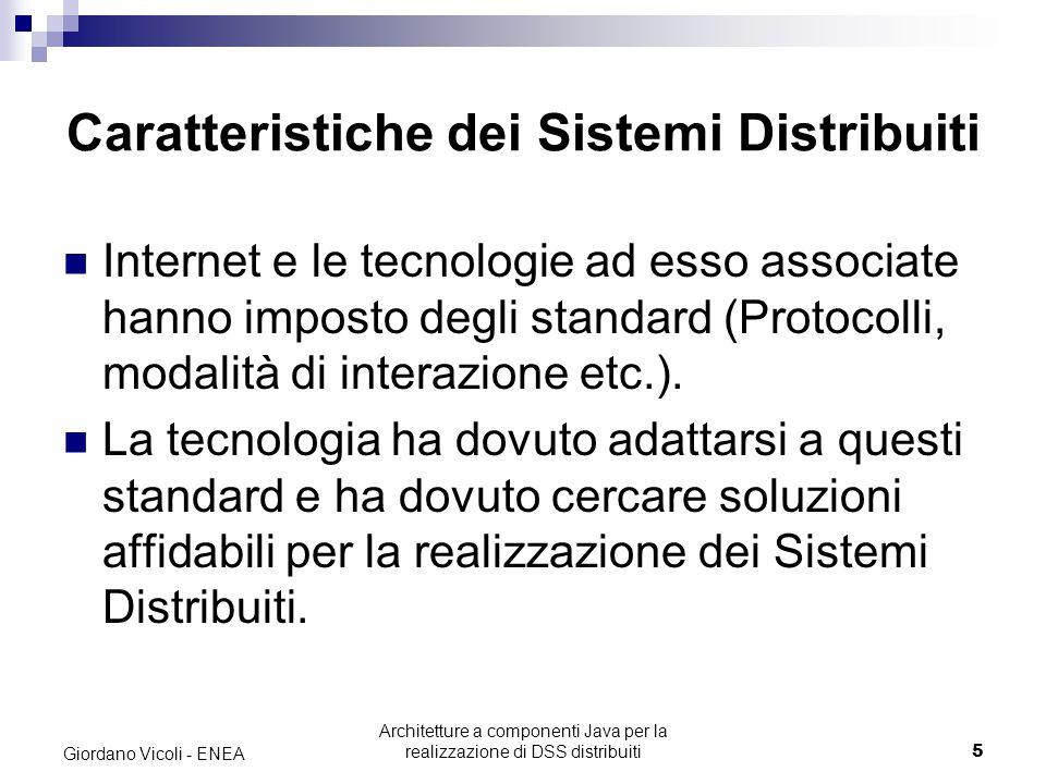 Architetture a componenti Java per la realizzazione di DSS distribuiti5 Giordano Vicoli - ENEA Caratteristiche dei Sistemi Distribuiti Internet e le tecnologie ad esso associate hanno imposto degli standard (Protocolli, modalità di interazione etc.).