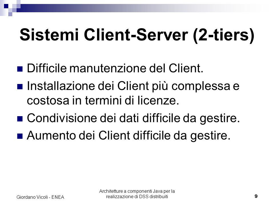 Architetture a componenti Java per la realizzazione di DSS distribuiti10 Giordano Vicoli - ENEA Sistemi Client-Server (3-tiers) La business logic viene spostata sul Server.