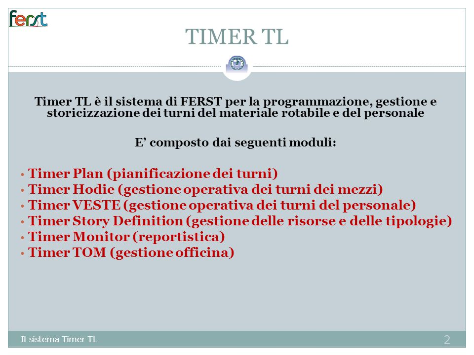 2 TIMER TL Timer TL è il sistema di FERST per la programmazione, gestione e storicizzazione dei turni del materiale rotabile e del personale E' composto dai seguenti moduli: Timer Plan (pianificazione dei turni) Timer Hodie (gestione operativa dei turni dei mezzi) Timer VESTE (gestione operativa dei turni del personale) Timer Story Definition (gestione delle risorse e delle tipologie) Timer Monitor (reportistica) Timer TOM (gestione officina) Il sistema Timer TL
