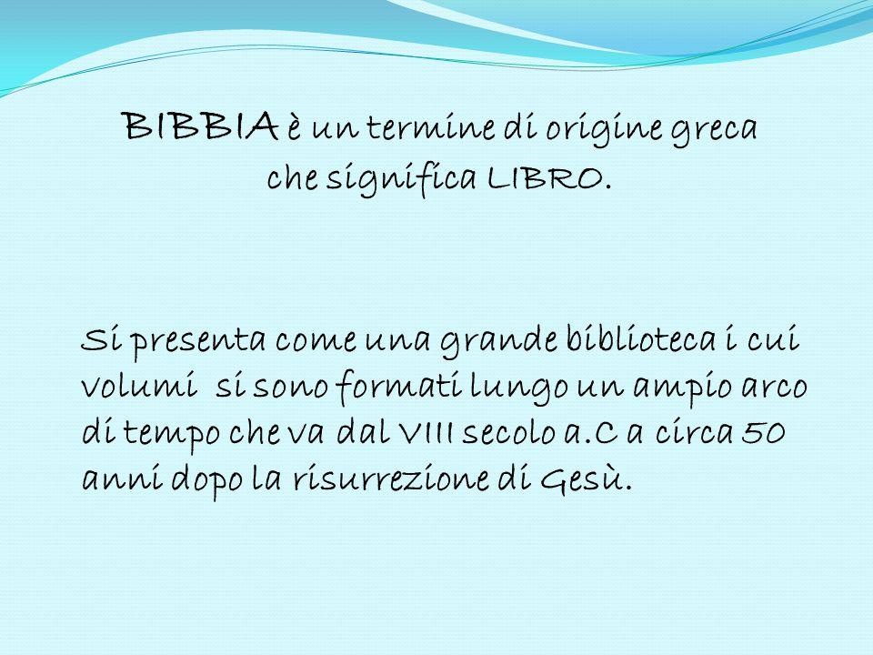 BIBBIA è un termine di origine greca che significa LIBRO. Si presenta come una grande biblioteca i cui volumi si sono formati lungo un ampio arco di t