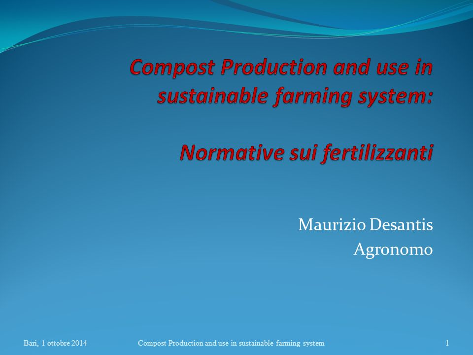 Maurizio Desantis Agronomo Bari, 1 ottobre 2014Compost Production and use in sustainable farming system1