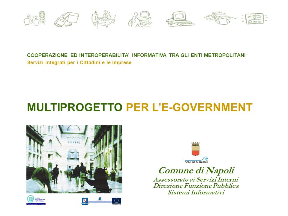 MULTIPROGETTO PER L'E-GOVERNMENT COOPERAZIONE ED INTEROPERABILITA' INFORMATIVA TRA GLI ENTI METROPOLITANI Servizi integrati per i Cittadini e le Imprese Comune di Napoli Assessorato ai Servizi Interni Direzione Funzione Pubblica Sistemi Informativi