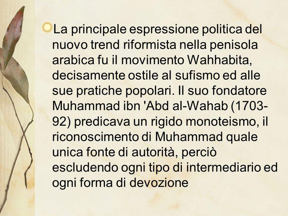 La principale espressione politica del nuovo trend riformista nella penisola arabica fu il movimento Wahhabita, decisamente ostile al sufismo ed alle
