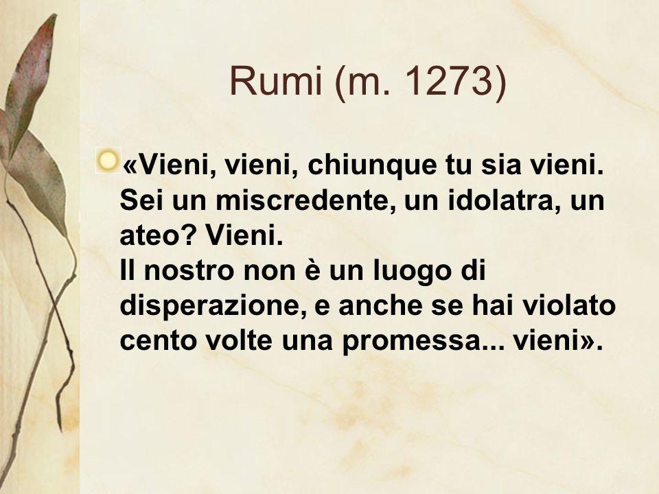 Rumi (m. 1273) «Vieni, vieni, chiunque tu sia vieni. Sei un miscredente, un idolatra, un ateo? Vieni. Il nostro non è un luogo di disperazione, e anch