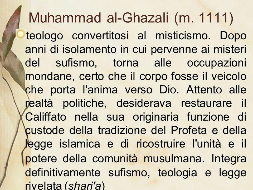 Muhammad al-Ghazali (m. 1111) teologo convertitosi al misticismo. Dopo anni di isolamento in cui pervenne ai misteri del sufismo, torna alle occupazio