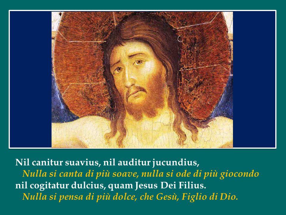 Jesu, dulcis memoria, dans vera cordis gaudia: O Gesù, ricordo di dolcezza, sorgente di forza vera al cuore: sed super mel et omnia ejus dulcis praesentia.
