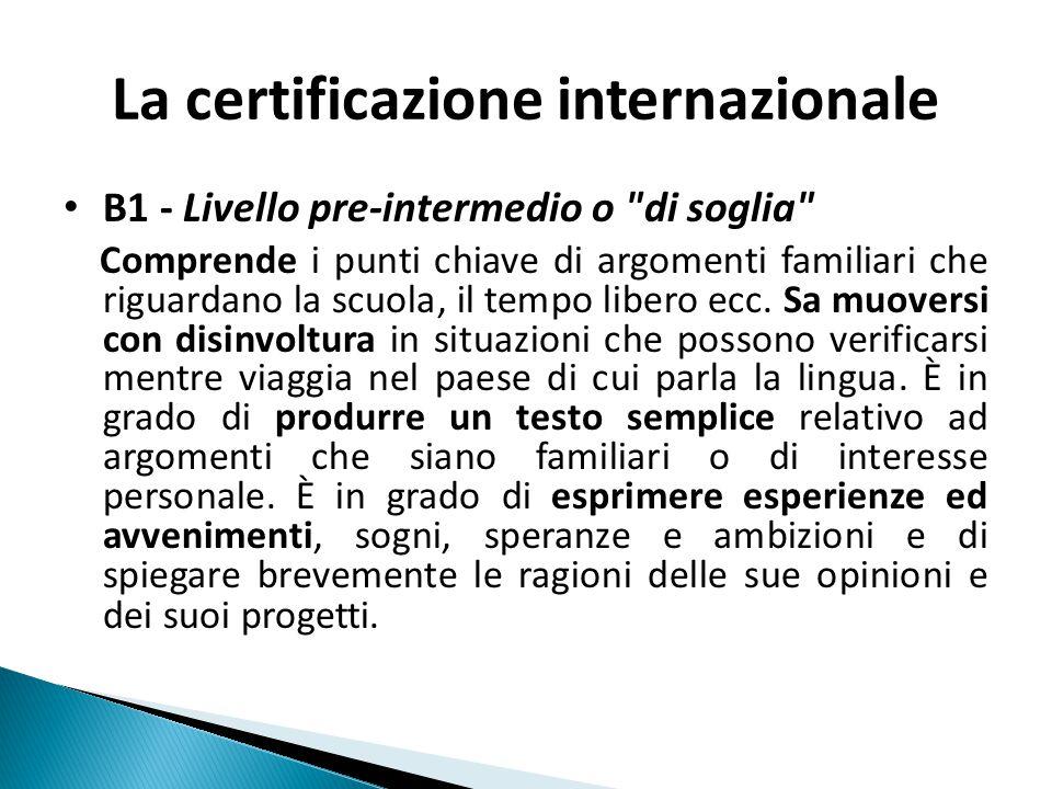 La certificazione internazionale B1 - Livello pre-intermedio o di soglia Comprende i punti chiave di argomenti familiari che riguardano la scuola, il tempo libero ecc.