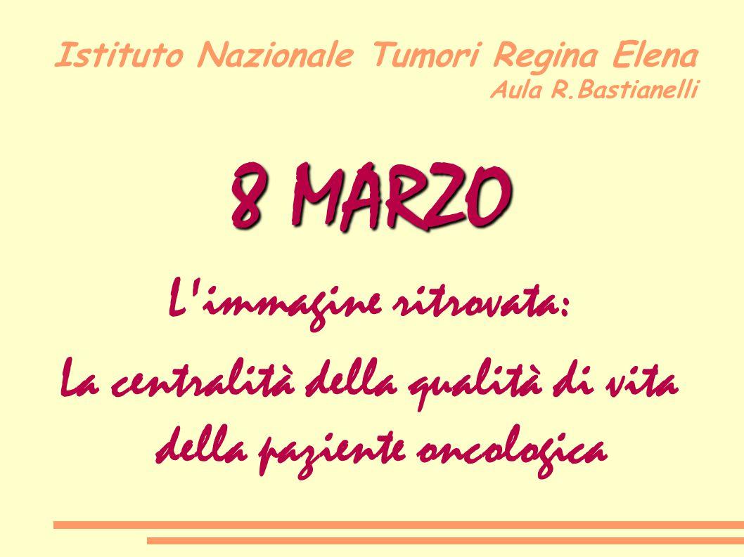 Istituto Nazionale Tumori Regina Elena Aula R.Bastianelli 8 MARZO L'immagine ritrovata: La centralità della qualità di vita della paziente oncologica