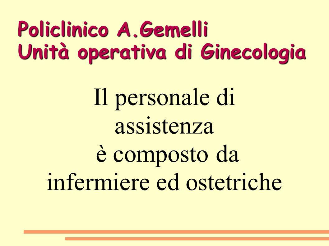 Policlinico A.Gemelli Unità operativa di Ginecologia Il personale di assistenza è composto da infermiere ed ostetriche