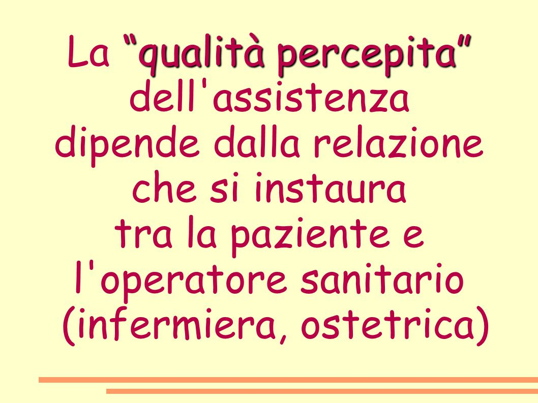 """""""qualità percepita"""" La """"qualità percepita"""" dell'assistenza dipende dalla relazione che si instaura tra la paziente e l'operatore sanitario (infermiera"""