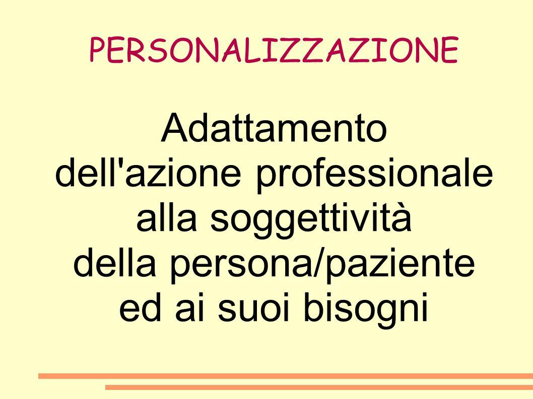 PERSONALIZZAZIONE Adattamento dell'azione professionale alla soggettività della persona/paziente ed ai suoi bisogni