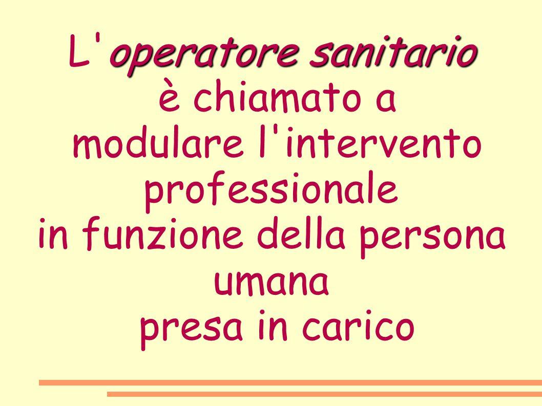 operatore sanitario L'operatore sanitario è chiamato a modulare l'intervento professionale in funzione della persona umana presa in carico