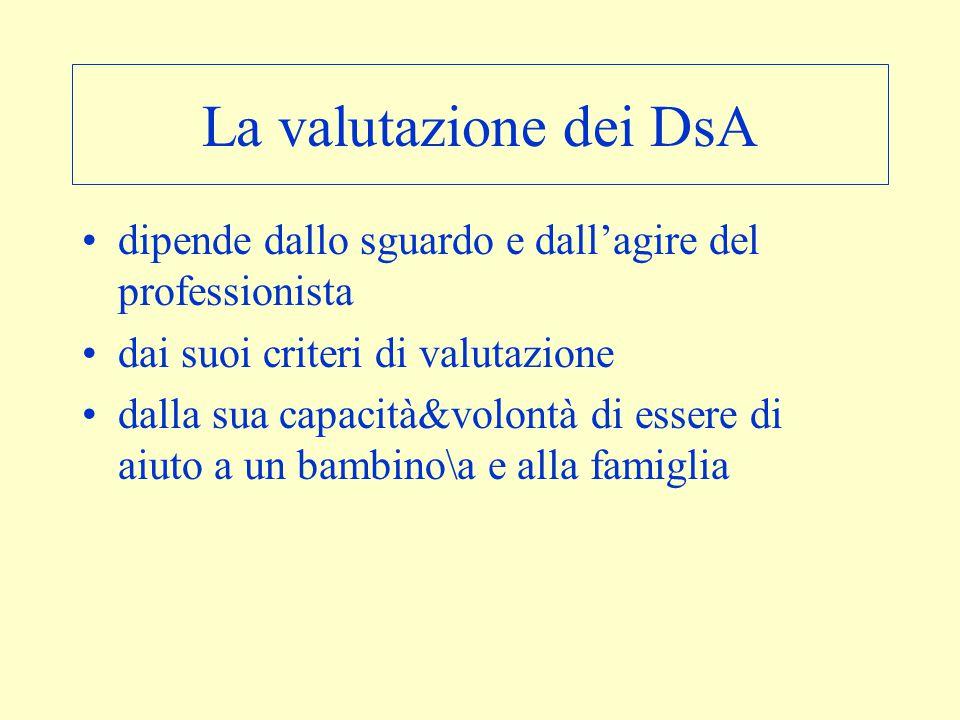 La valutazione dei DsA dipende dallo sguardo e dall'agire del professionista dai suoi criteri di valutazione dalla sua capacità&volontà di essere di a