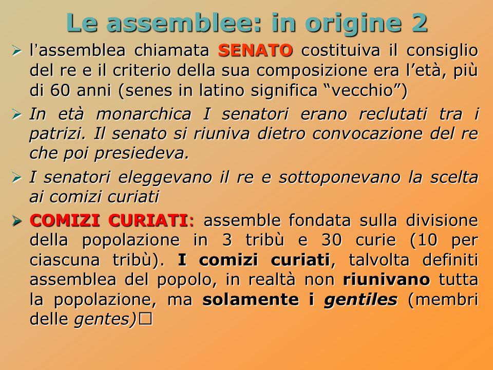 Le assemblee: in origine 2  l'assemblea chiamata SENATO costituiva il consiglio del re e il criterio della sua composizione era l'età, più di 60 anni