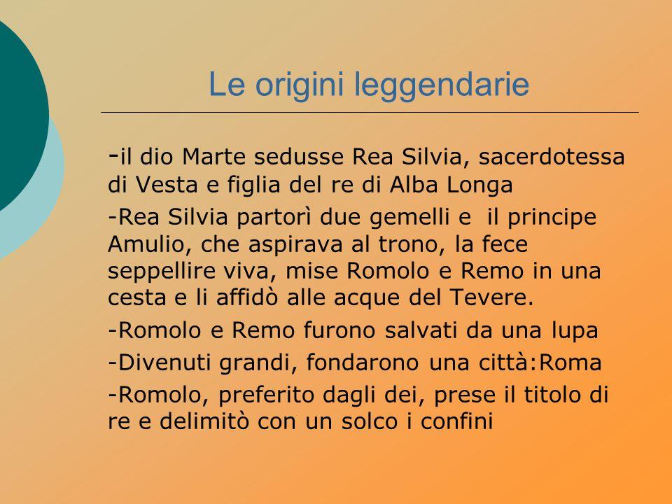 Le origini leggendarie - il dio Marte sedusse Rea Silvia, sacerdotessa di Vesta e figlia del re di Alba Longa -Rea Silvia partorì due gemelli e il pri