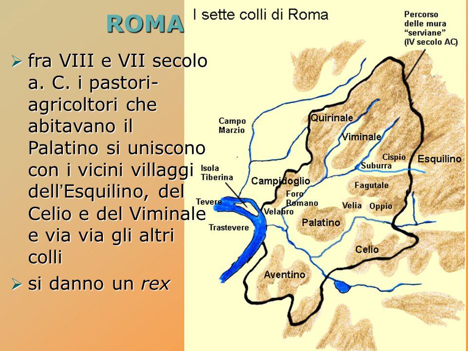 ROMA  fra VIII e VII secolo a. C. i pastori- agricoltori che abitavano il Palatino si uniscono con i vicini villaggi dell'Esquilino, del Celio e del