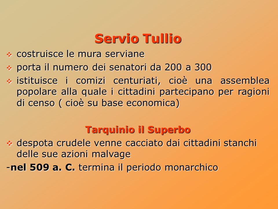 Servio Tullio  costruisce le mura serviane  porta il numero dei senatori da 200 a 300  istituisce i comizi centuriati, cioè una assemblea popolare