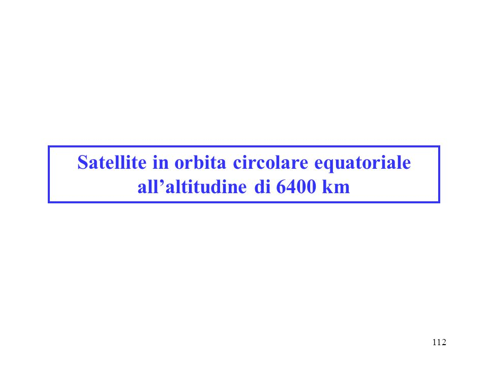 112 Satellite in orbita circolare equatoriale all'altitudine di 6400 km