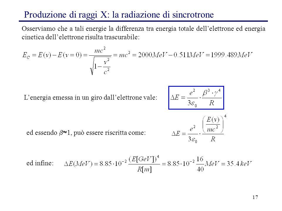 17 Produzione di raggi X: la radiazione di sincrotrone Osserviamo che a tali energie la differenza tra energia totale dell'elettrone ed energia cineti