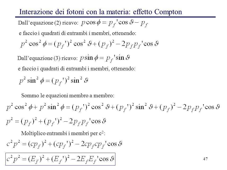 47 Dall'equazione (2) ricavo: Interazione dei fotoni con la materia: effetto Compton e faccio i quadrati di entrambi i membri, ottenendo: Dall'equazio
